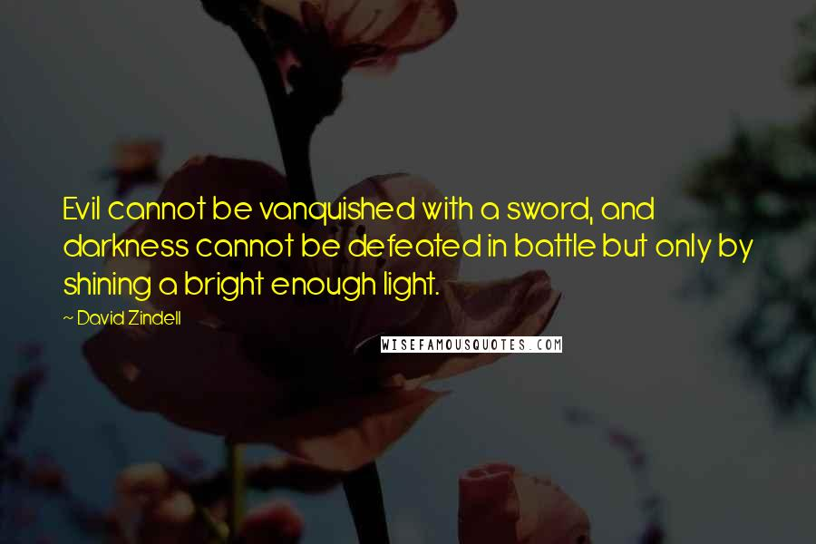 David Zindell quotes: Evil cannot be vanquished with a sword, and darkness cannot be defeated in battle but only by shining a bright enough light.