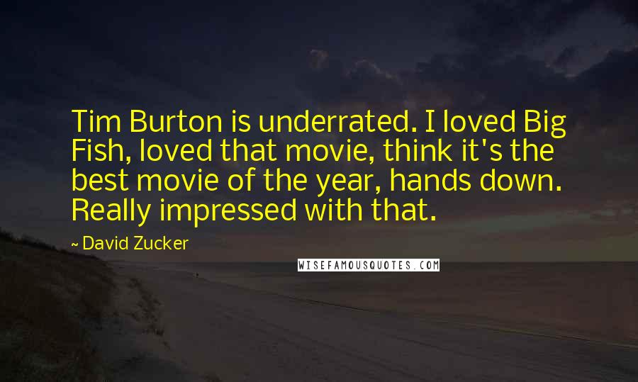 David Zucker quotes: Tim Burton is underrated. I loved Big Fish, loved that movie, think it's the best movie of the year, hands down. Really impressed with that.