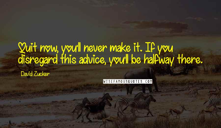 David Zucker quotes: Quit now, you'll never make it. If you disregard this advice, you'll be halfway there.