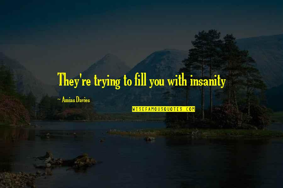 Davies Quotes By Amias Davies: They're trying to fill you with insanity