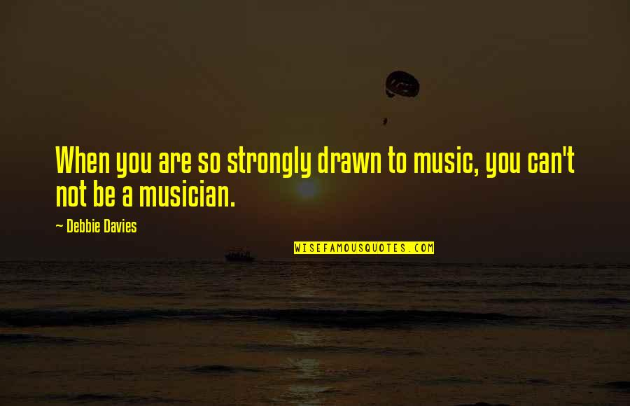 Davies Quotes By Debbie Davies: When you are so strongly drawn to music,