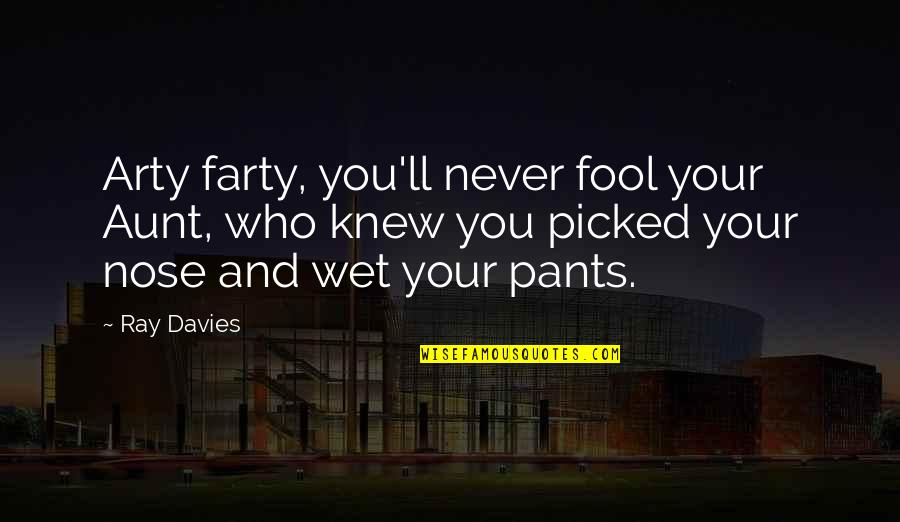 Davies Quotes By Ray Davies: Arty farty, you'll never fool your Aunt, who