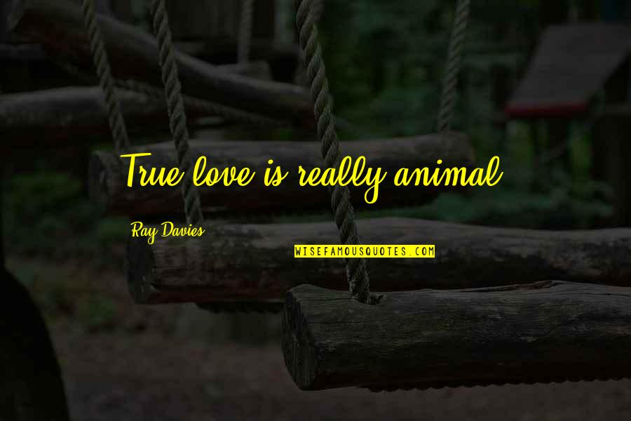 Davies Quotes By Ray Davies: True love is really animal.