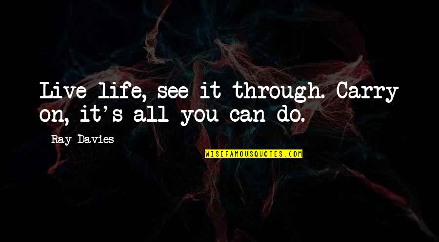 Davies Quotes By Ray Davies: Live life, see it through. Carry on, it's