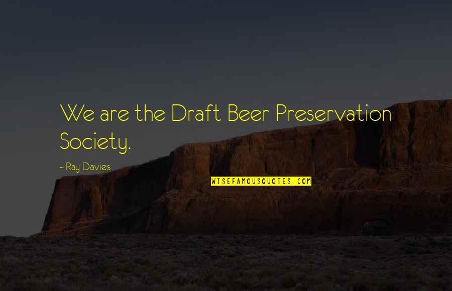 Davies Quotes By Ray Davies: We are the Draft Beer Preservation Society.