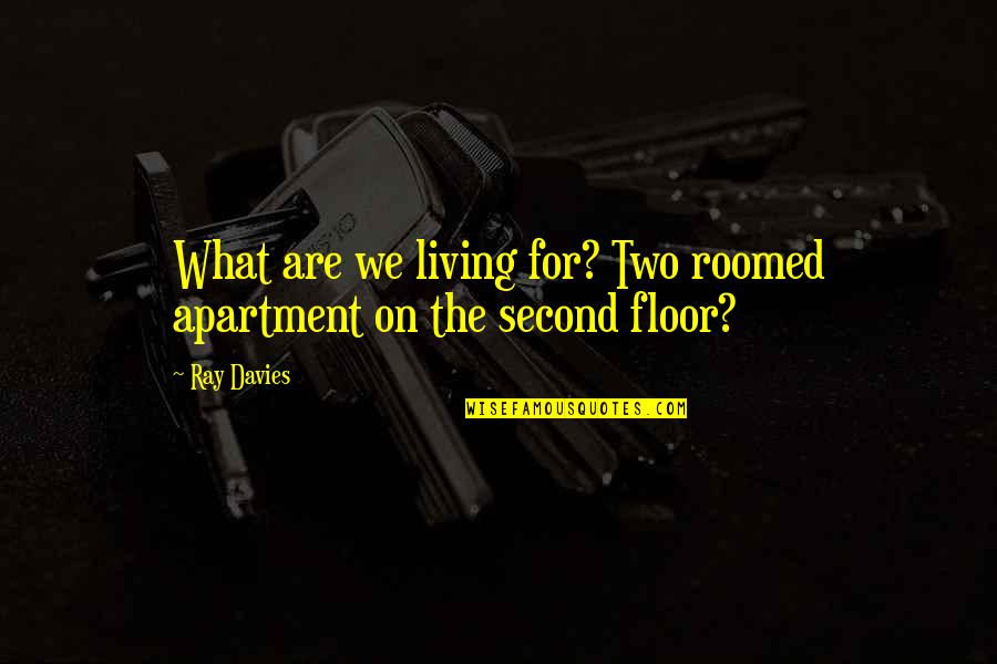 Davies Quotes By Ray Davies: What are we living for? Two roomed apartment