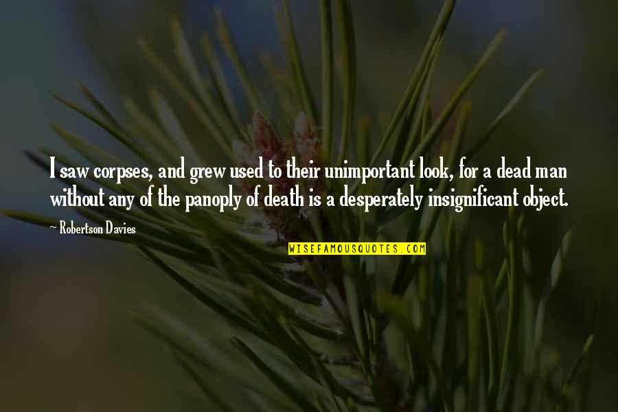 Davies Quotes By Robertson Davies: I saw corpses, and grew used to their