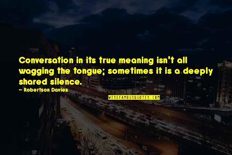 Davies Quotes By Robertson Davies: Conversation in its true meaning isn't all wagging
