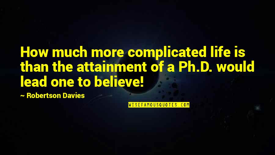Davies Quotes By Robertson Davies: How much more complicated life is than the