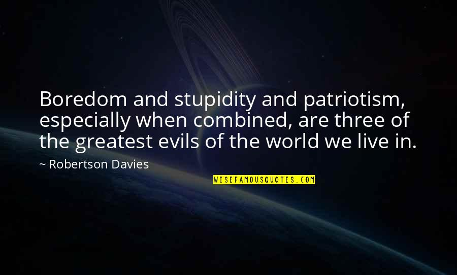 Davies Quotes By Robertson Davies: Boredom and stupidity and patriotism, especially when combined,