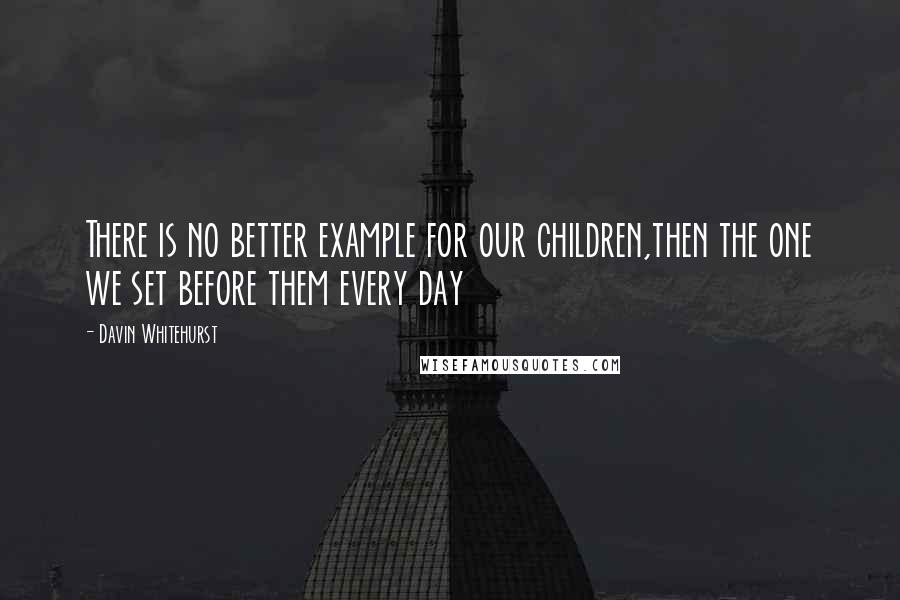Davin Whitehurst quotes: There is no better example for our children,then the one we set before them every day