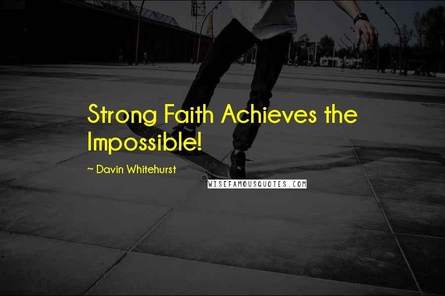 Davin Whitehurst quotes: Strong Faith Achieves the Impossible!
