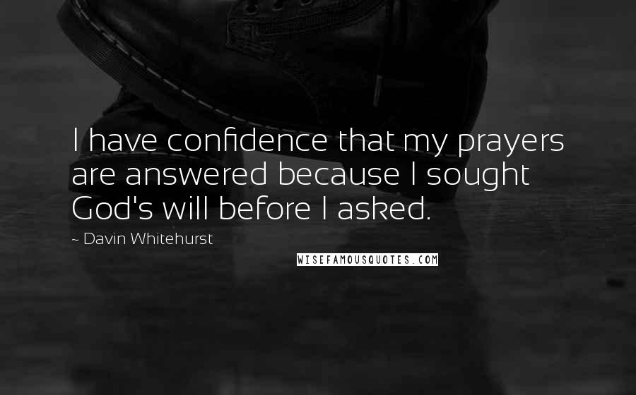 Davin Whitehurst quotes: I have confidence that my prayers are answered because I sought God's will before I asked.