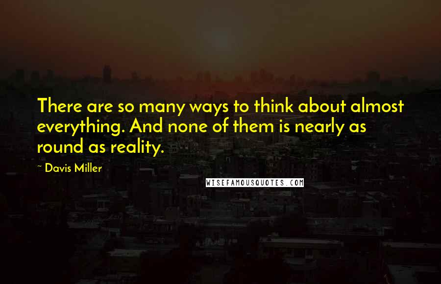 Davis Miller quotes: There are so many ways to think about almost everything. And none of them is nearly as round as reality.