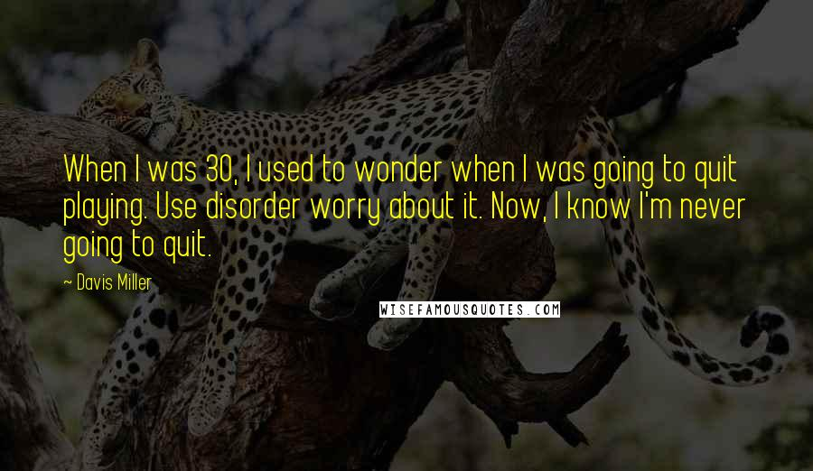 Davis Miller quotes: When I was 30, I used to wonder when I was going to quit playing. Use disorder worry about it. Now, I know I'm never going to quit.