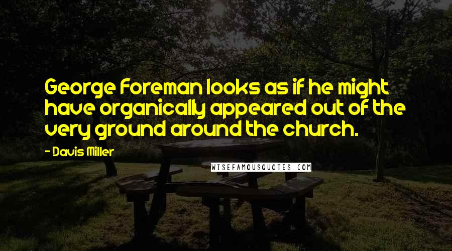 Davis Miller quotes: George Foreman looks as if he might have organically appeared out of the very ground around the church.