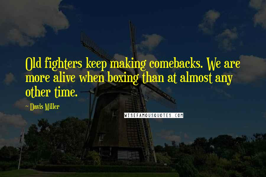Davis Miller quotes: Old fighters keep making comebacks. We are more alive when boxing than at almost any other time.