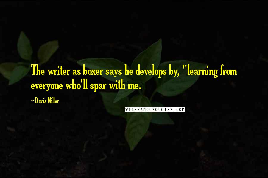 "Davis Miller quotes: The writer as boxer says he develops by, ""learning from everyone who'll spar with me."