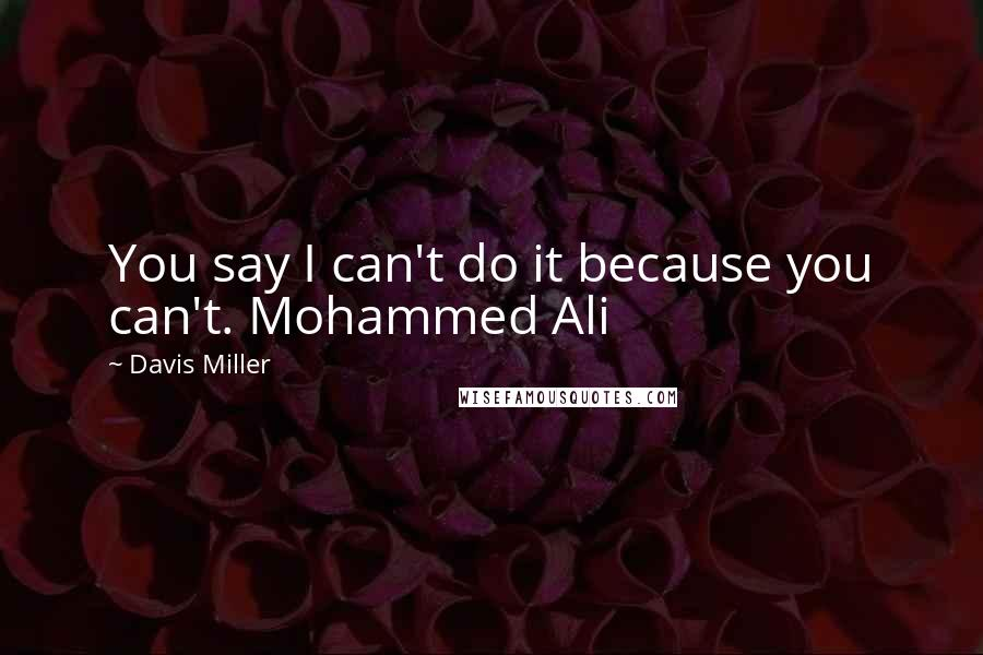 Davis Miller quotes: You say I can't do it because you can't. Mohammed Ali