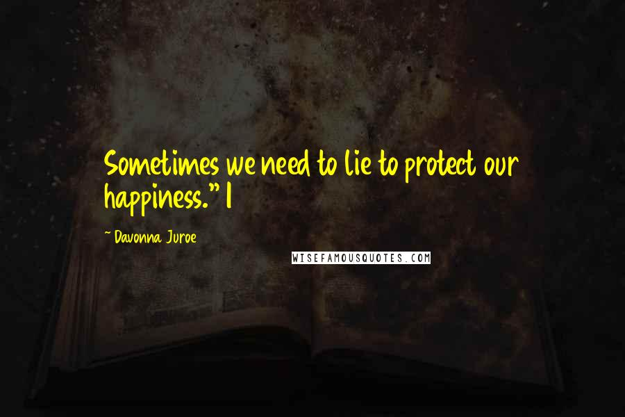 """Davonna Juroe quotes: Sometimes we need to lie to protect our happiness."""" I"""