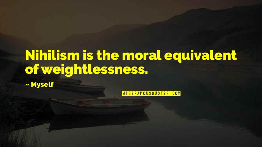 Davos 2014 Quotes By Myself: Nihilism is the moral equivalent of weightlessness.