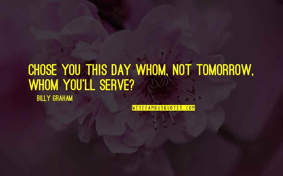 Davram Quotes By Billy Graham: Chose you this day whom, not tomorrow, whom