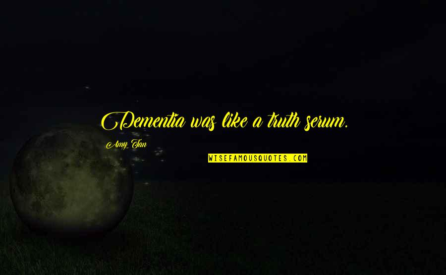 Davutoglu Quotes By Amy Tan: Dementia was like a truth serum.