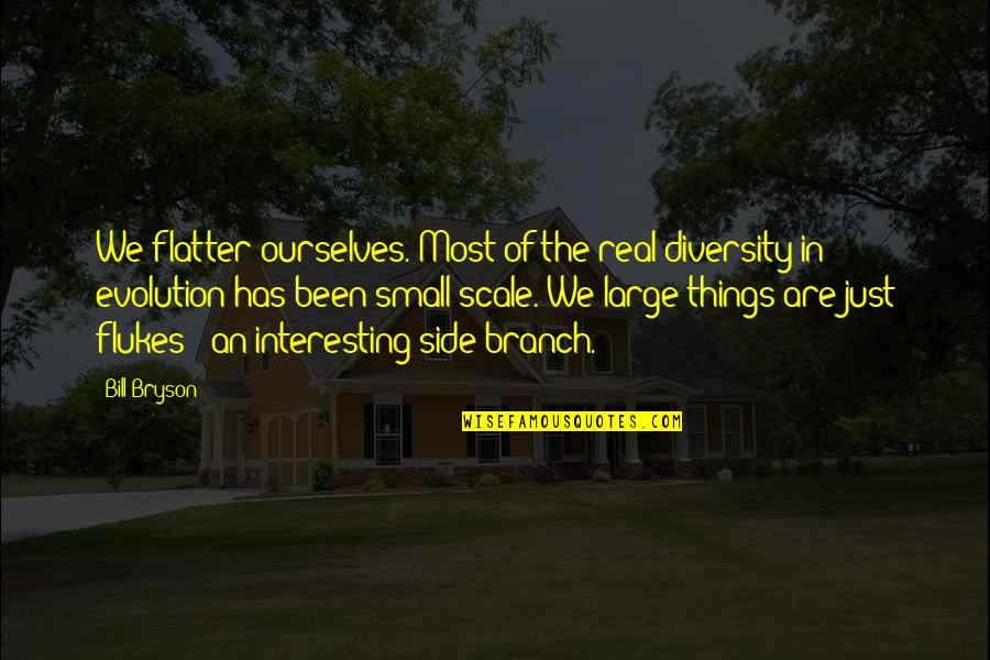 Davutoglu Quotes By Bill Bryson: We flatter ourselves. Most of the real diversity