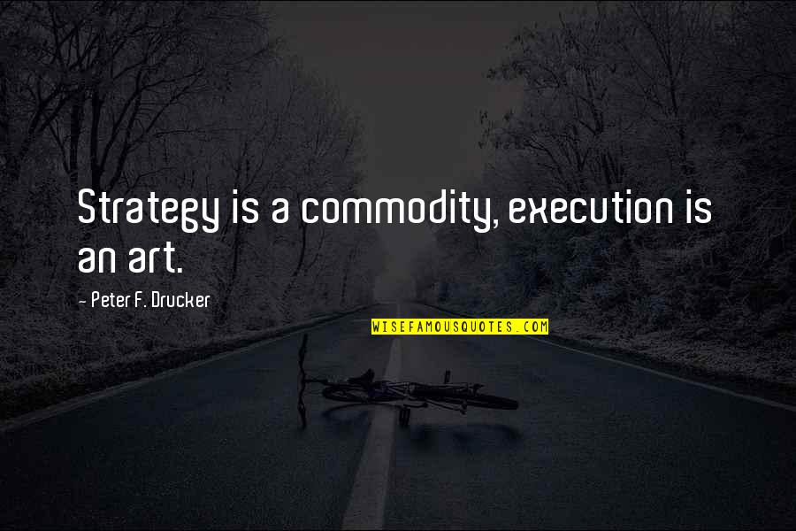 Davutoglu Quotes By Peter F. Drucker: Strategy is a commodity, execution is an art.