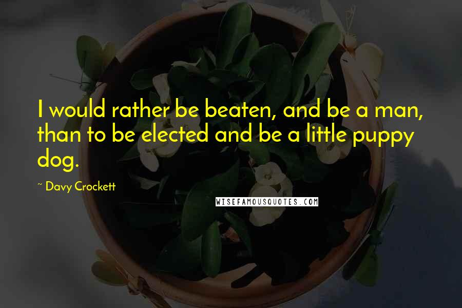 Davy Crockett quotes: I would rather be beaten, and be a man, than to be elected and be a little puppy dog.