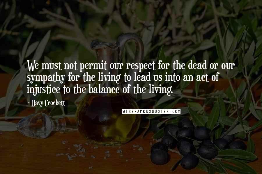 Davy Crockett quotes: We must not permit our respect for the dead or our sympathy for the living to lead us into an act of injustice to the balance of the living.