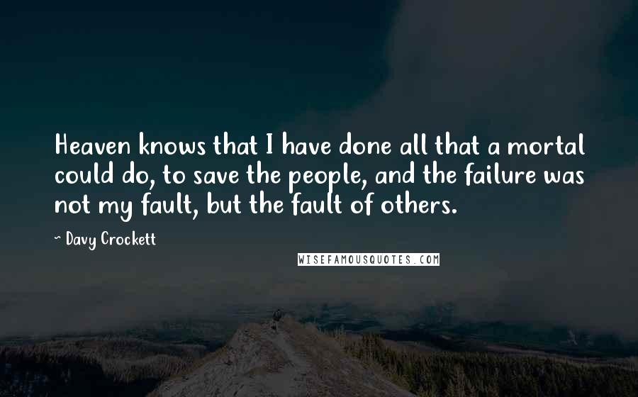 Davy Crockett quotes: Heaven knows that I have done all that a mortal could do, to save the people, and the failure was not my fault, but the fault of others.