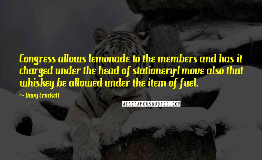 Davy Crockett quotes: Congress allows lemonade to the members and has it charged under the head of stationery-I move also that whiskey be allowed under the item of fuel.
