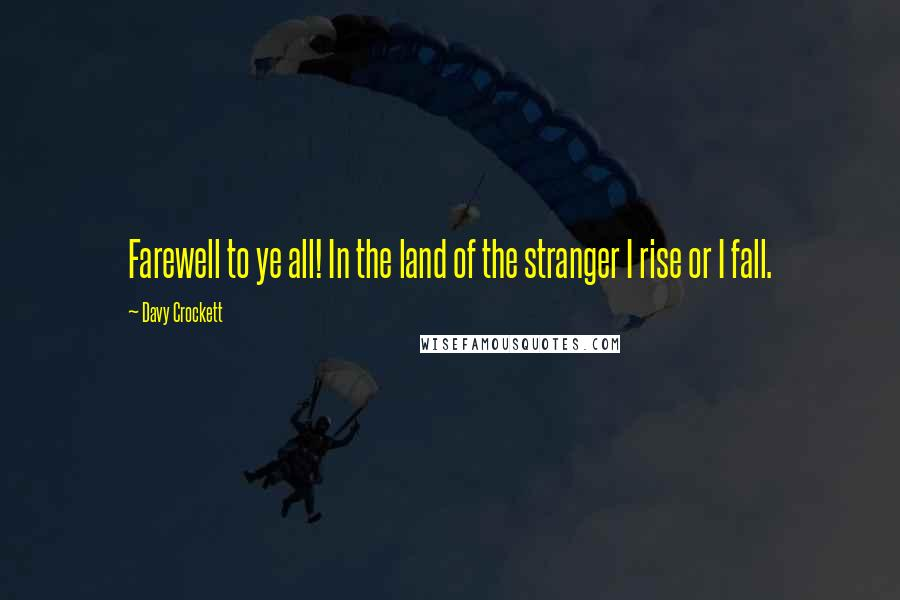 Davy Crockett quotes: Farewell to ye all! In the land of the stranger I rise or I fall.