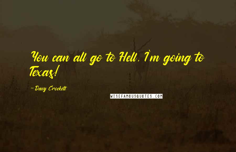 Davy Crockett quotes: You can all go to Hell, I'm going to Texas!
