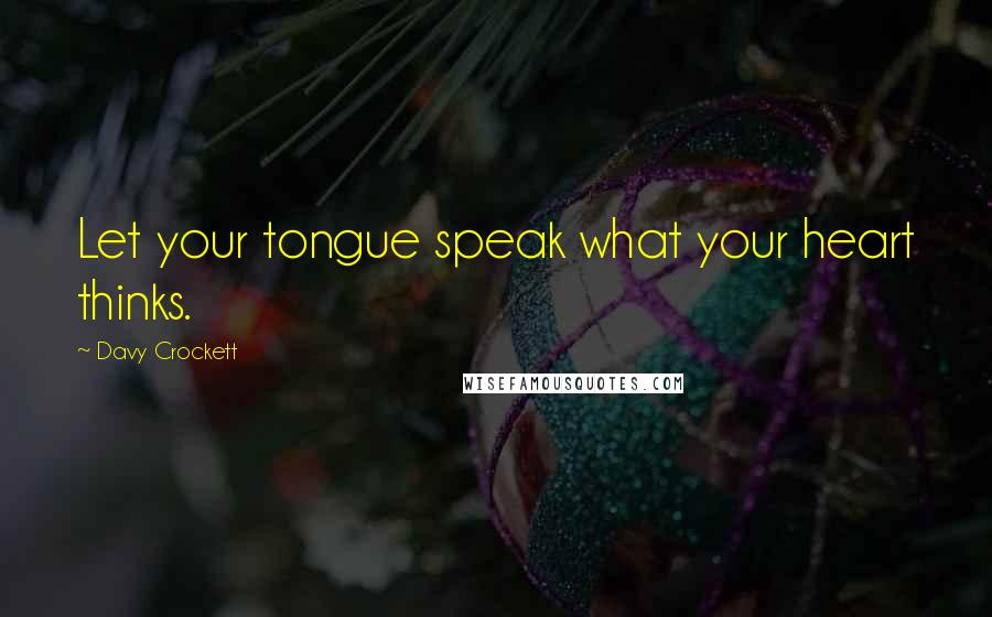 Davy Crockett quotes: Let your tongue speak what your heart thinks.