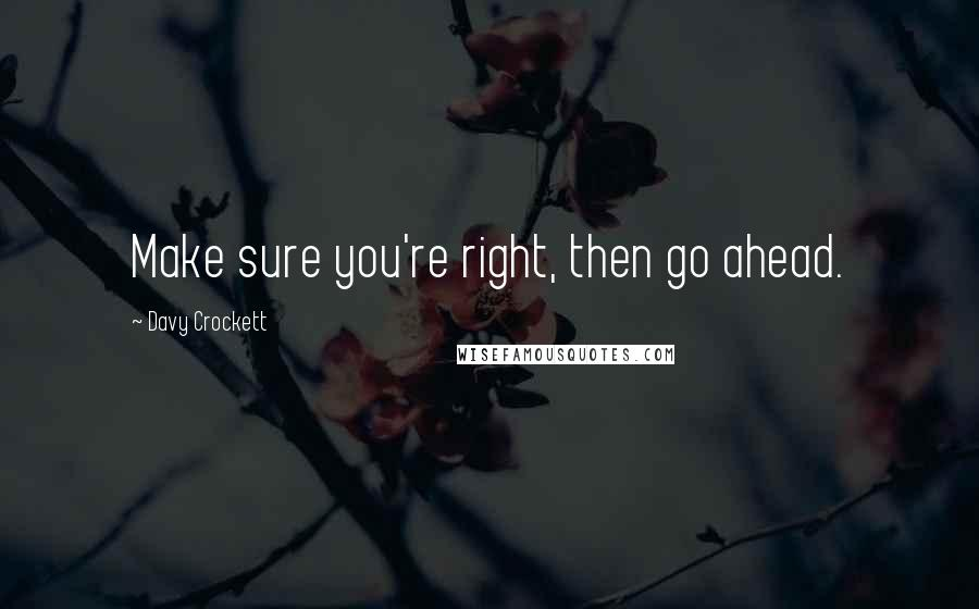 Davy Crockett quotes: Make sure you're right, then go ahead.