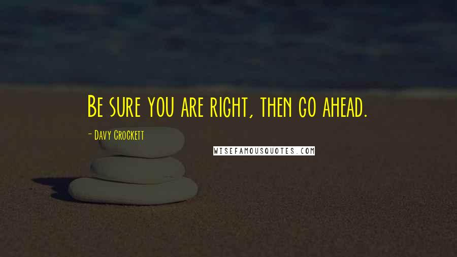 Davy Crockett quotes: Be sure you are right, then go ahead.