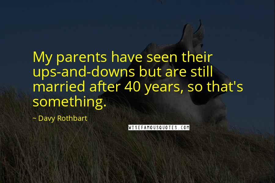 Davy Rothbart quotes: My parents have seen their ups-and-downs but are still married after 40 years, so that's something.