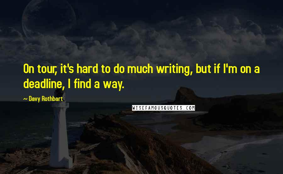 Davy Rothbart quotes: On tour, it's hard to do much writing, but if I'm on a deadline, I find a way.