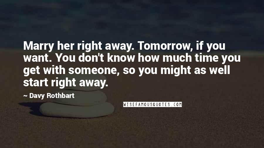 Davy Rothbart quotes: Marry her right away. Tomorrow, if you want. You don't know how much time you get with someone, so you might as well start right away.