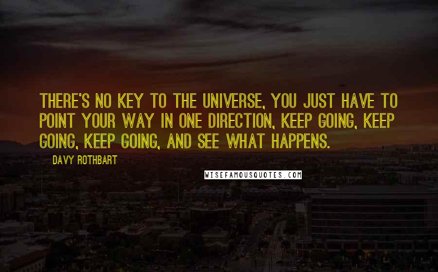 Davy Rothbart quotes: There's no key to the universe, you just have to point your way in one direction, keep going, keep going, keep going, and see what happens.