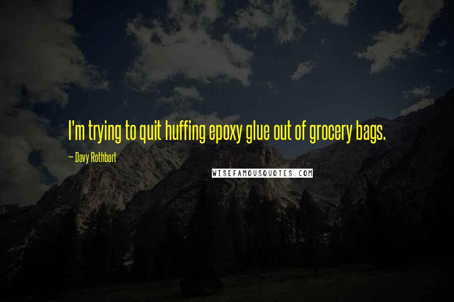 Davy Rothbart quotes: I'm trying to quit huffing epoxy glue out of grocery bags.