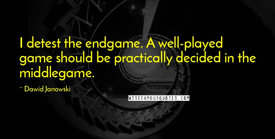 Dawid Janowski quotes: I detest the endgame. A well-played game should be practically decided in the middlegame.