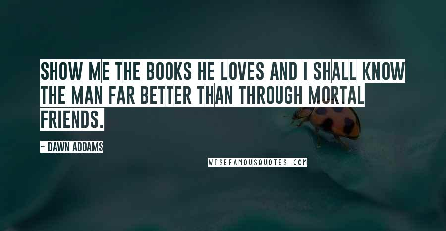 Dawn Addams quotes: Show me the books he loves and I shall know the man far better than through mortal friends.