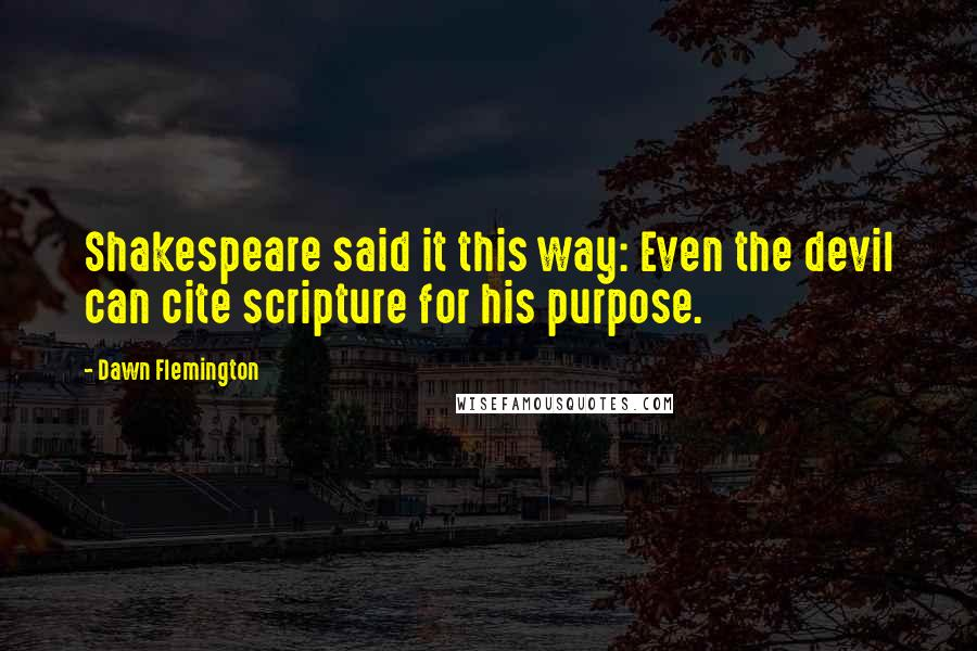 Dawn Flemington quotes: Shakespeare said it this way: Even the devil can cite scripture for his purpose.