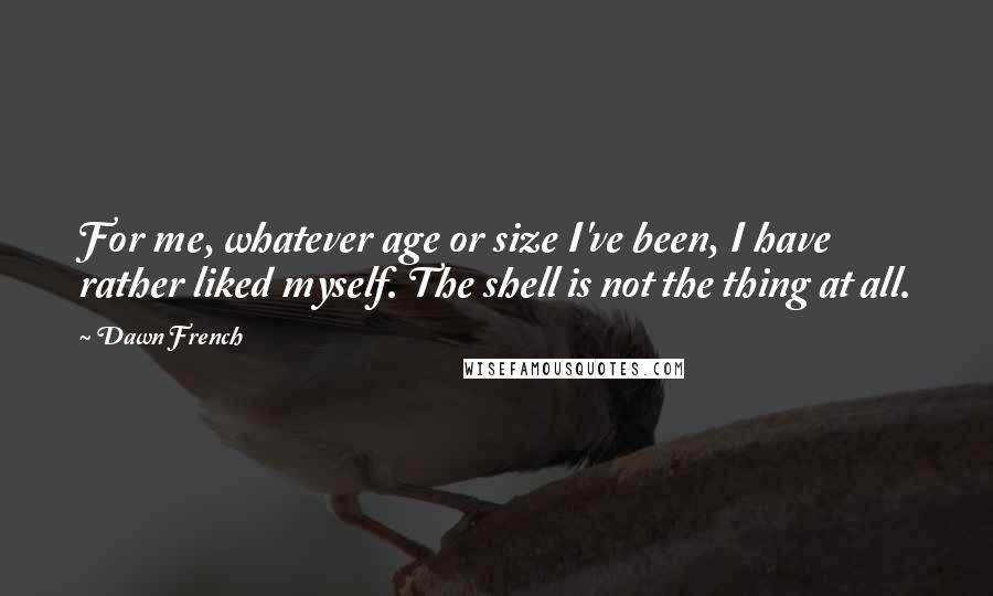 Dawn French quotes: For me, whatever age or size I've been, I have rather liked myself. The shell is not the thing at all.