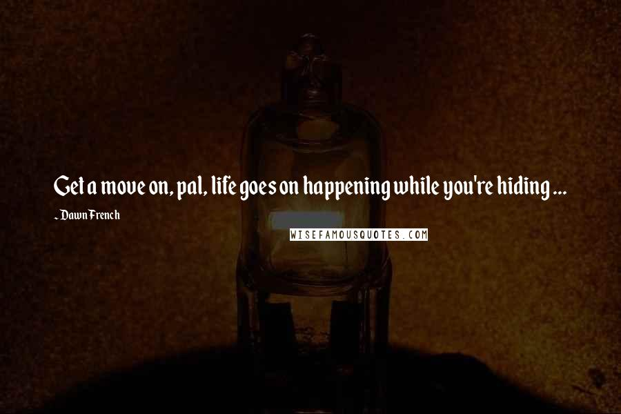 Dawn French quotes: Get a move on, pal, life goes on happening while you're hiding ...
