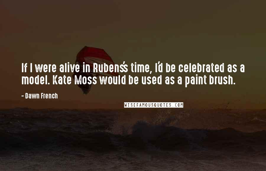 Dawn French quotes: If I were alive in Rubens's time, I'd be celebrated as a model. Kate Moss would be used as a paint brush.