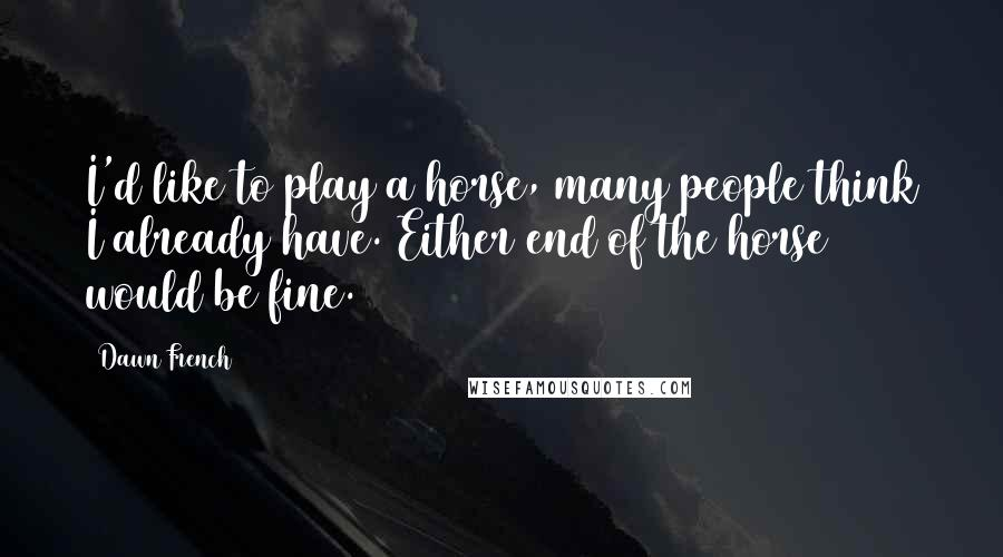 Dawn French quotes: I'd like to play a horse, many people think I already have. Either end of the horse would be fine.
